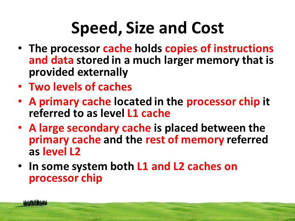 Speed, Size and Cost The processor cache holds copies of instructions and data stored in a much larger memory that is provided externally.