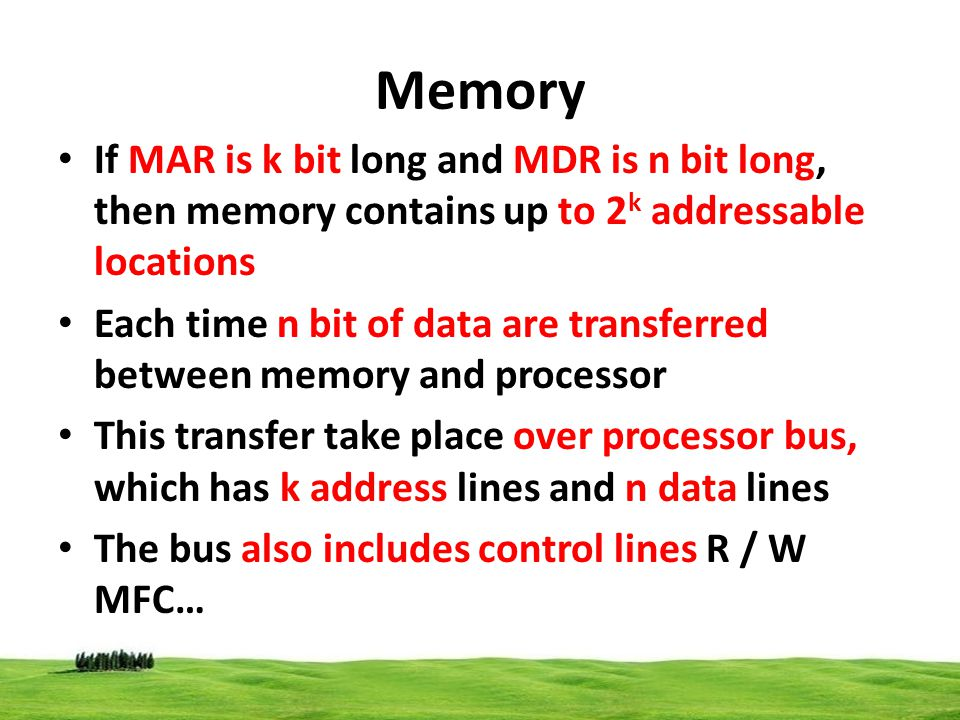 Memory If MAR is k bit long and MDR is n bit long, then memory contains up to 2k addressable locations.