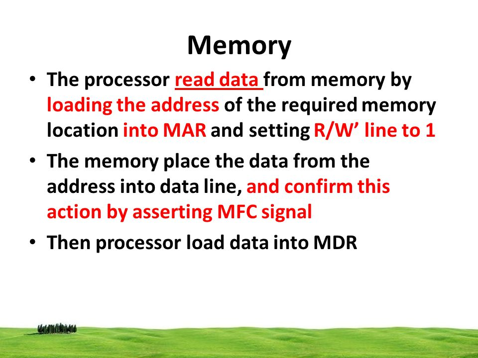 Memory The processor read data from memory by loading the address of the required memory location into MAR and setting R/W' line to 1.