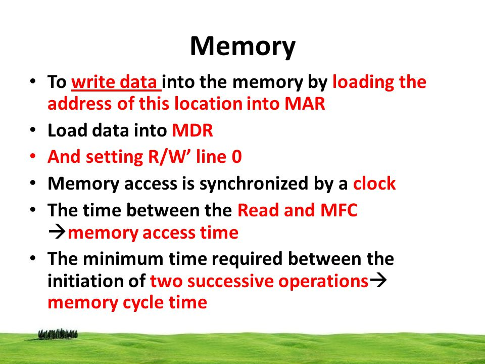 Memory To write data into the memory by loading the address of this location into MAR. Load data into MDR.