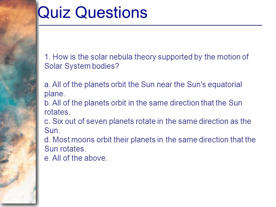 Quiz Questions 1. How is the solar nebula theory supported by the motion of Solar System bodies