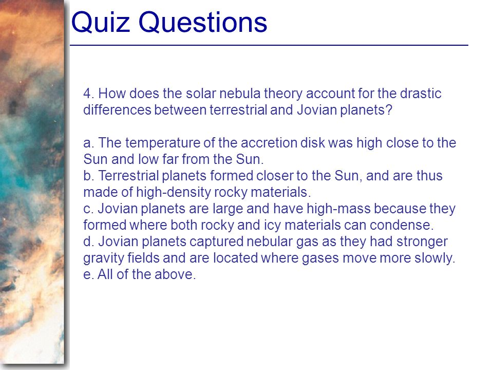 Quiz Questions 4. How does the solar nebula theory account for the drastic differences between terrestrial and Jovian planets