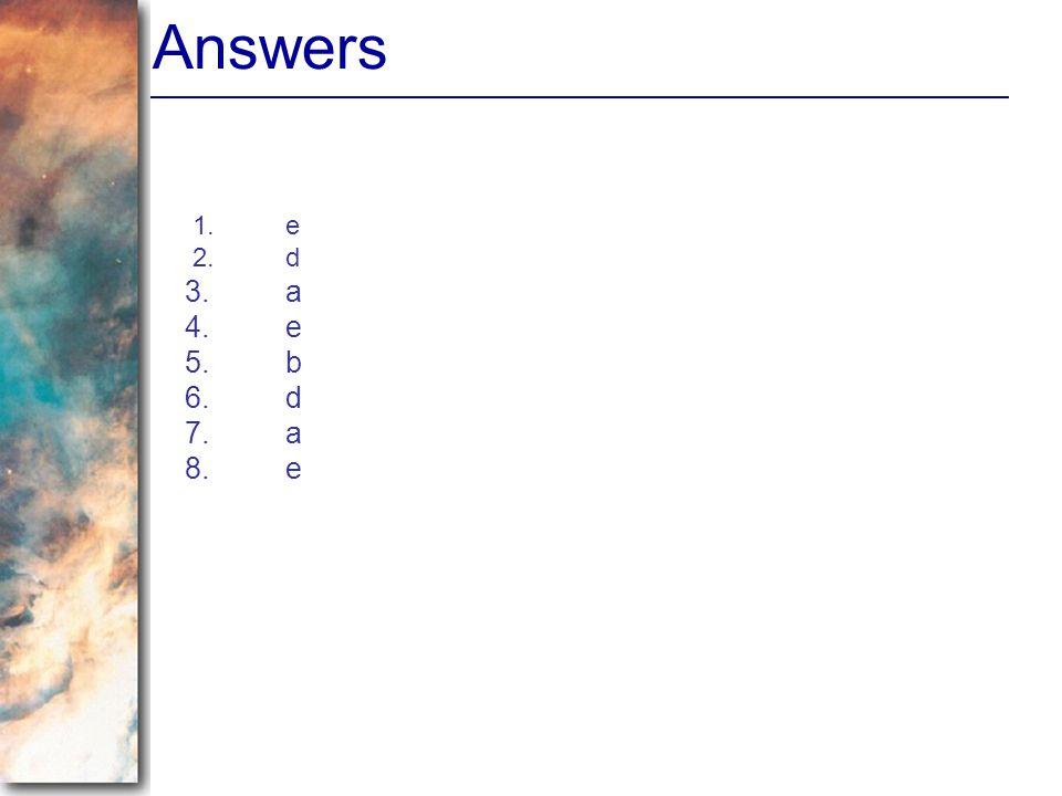 Answers 1. e 2. d 3. a 4. e 5. b 6. d 7. a 8. e