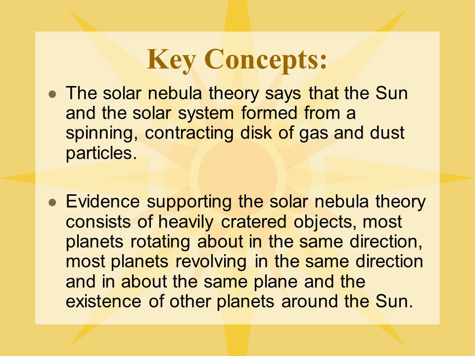 Key Concepts: The solar nebula theory says that the Sun and the solar system formed from a spinning, contracting disk of gas and dust particles.