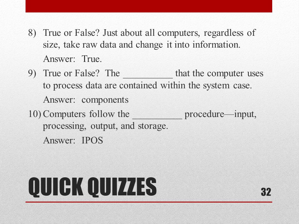 8) True or False Just about all computers, regardless of size, take raw data and change it into information. Answer: True. 9) True or False The __________ that the computer uses to process data are contained within the system case. Answer: components 10) Computers follow the __________ procedure—input, processing, output, and storage. Answer: IPOS