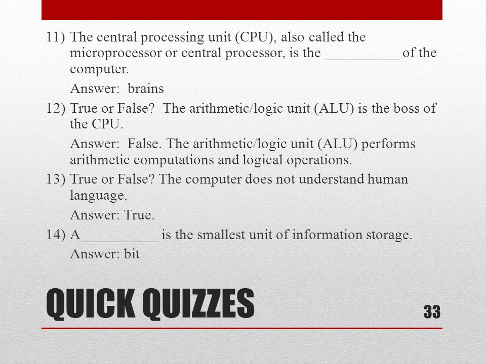 11) The central processing unit (CPU), also called the microprocessor or central processor, is the __________ of the computer. Answer: brains 12) True or False The arithmetic/logic unit (ALU) is the boss of the CPU. Answer: False. The arithmetic/logic unit (ALU) performs arithmetic computations and logical operations. 13) True or False The computer does not understand human language. Answer: True. 14) A __________ is the smallest unit of information storage. Answer: bit