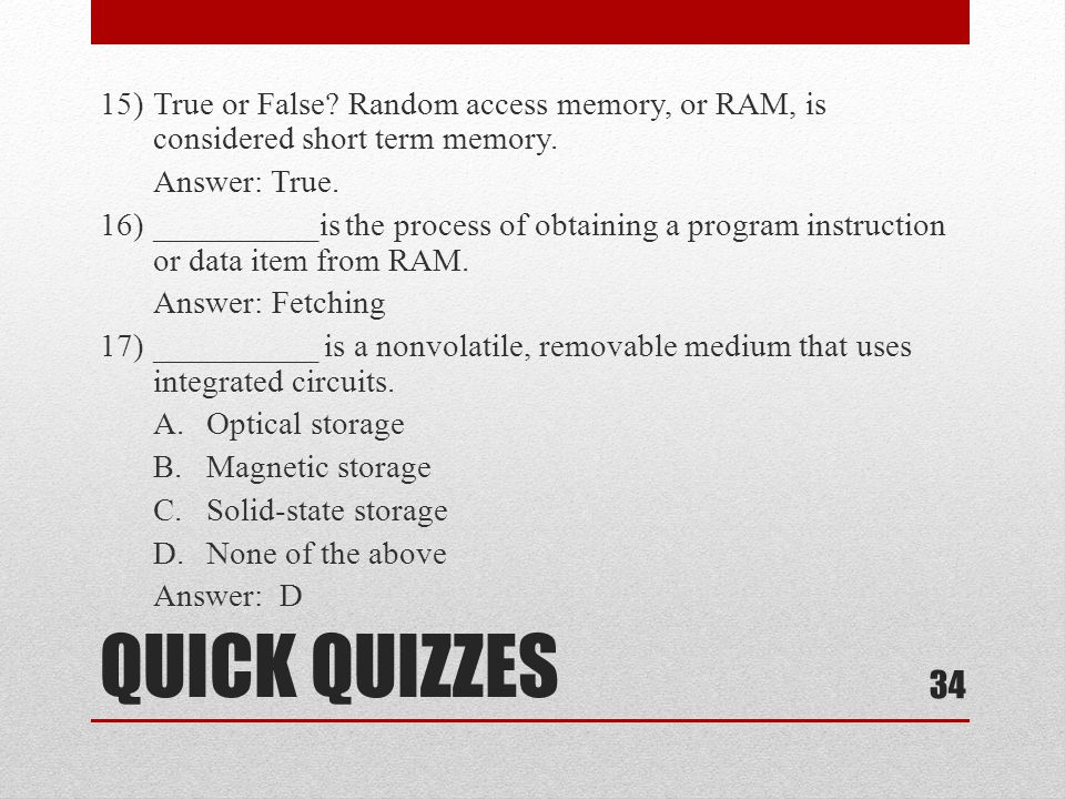 15) True or False Random access memory, or RAM, is considered short term memory. Answer: True. 16) __________is the process of obtaining a program instruction or data item from RAM. Answer: Fetching 17) __________ is a nonvolatile, removable medium that uses integrated circuits. A. Optical storage B. Magnetic storage C. Solid-state storage D. None of the above Answer: D
