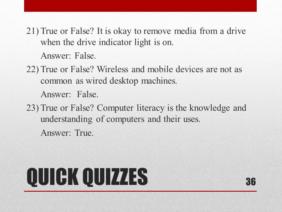 21) True or False It is okay to remove media from a drive when the drive indicator light is on. Answer: False. 22) True or False Wireless and mobile devices are not as common as wired desktop machines. Answer: False. 23) True or False Computer literacy is the knowledge and understanding of computers and their uses. Answer: True.