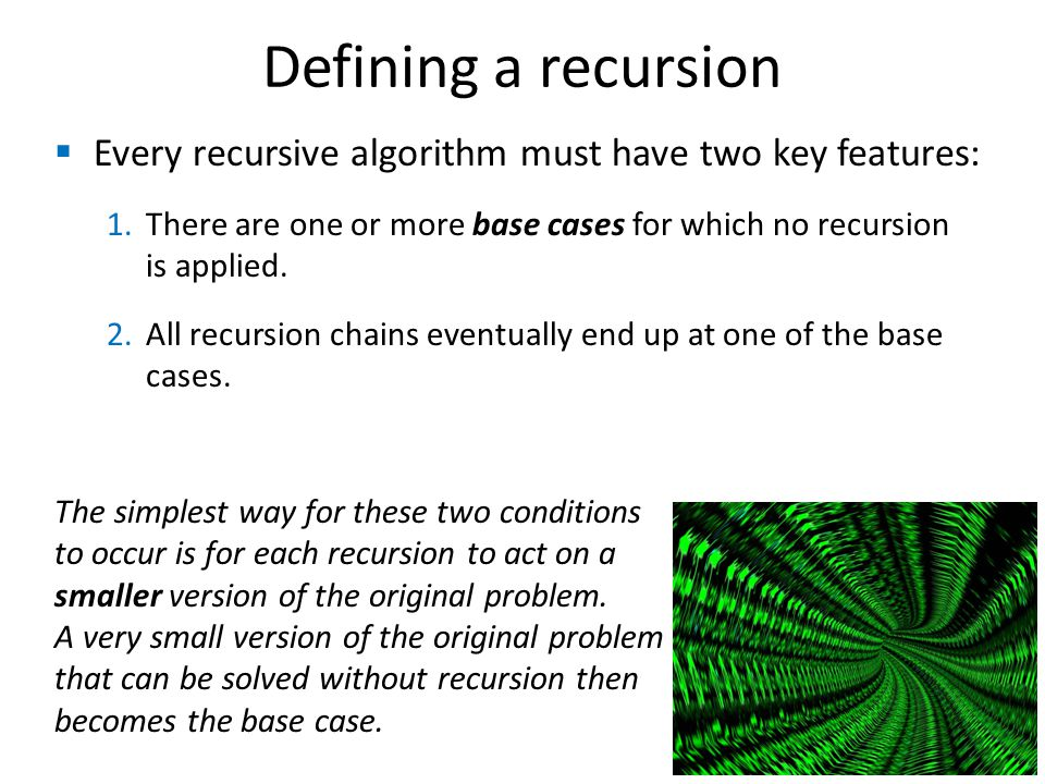 Defining a recursion Every recursive algorithm must have two key features: There are one or more base cases for which no recursion is applied.
