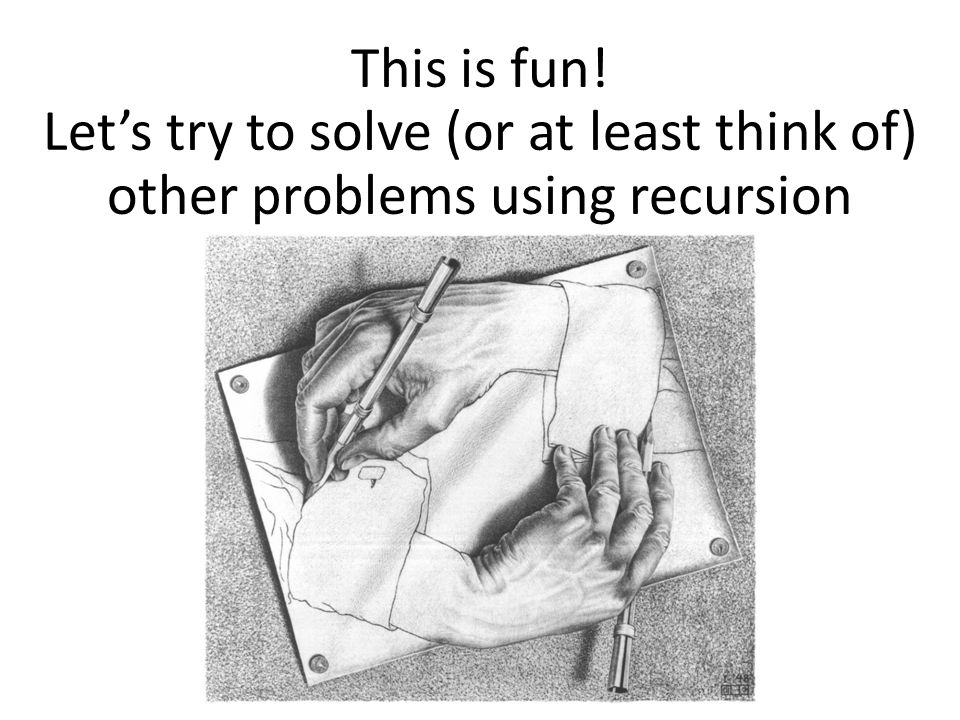This is fun! Let's try to solve (or at least think of) other problems using recursion