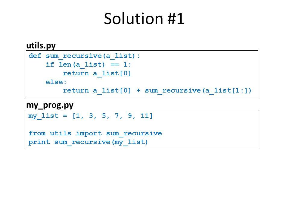 Solution #1 utils.py my_prog.py def sum_recursive(a_list):