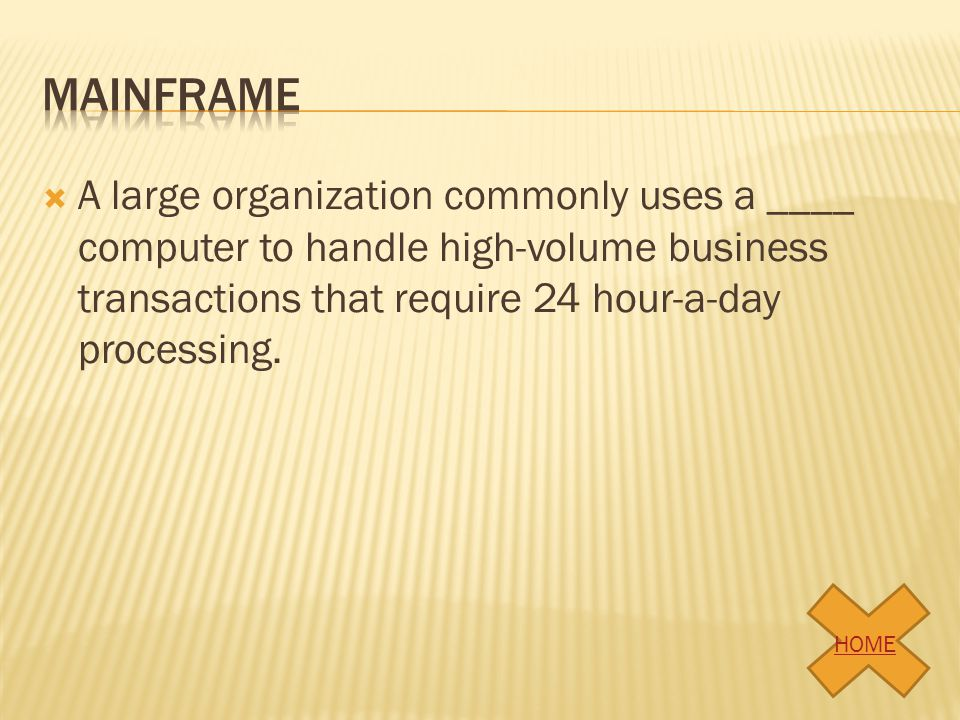 mainframe A large organization commonly uses a ____ computer to handle high-volume business transactions that require 24 hour-a-day processing.
