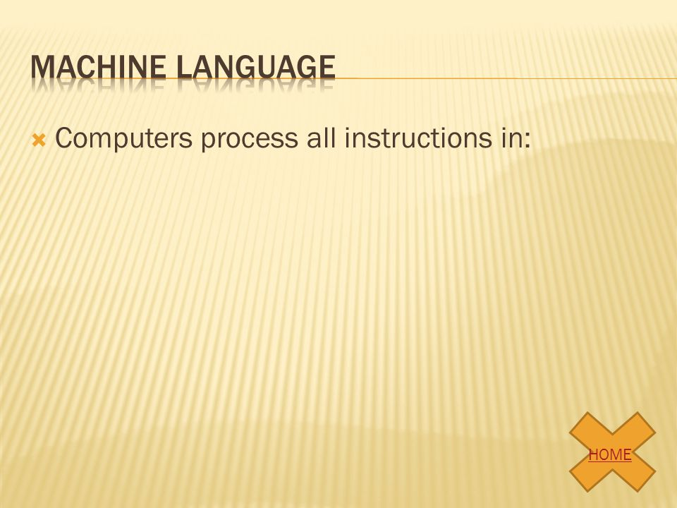 Machine language Computers process all instructions in: HOME