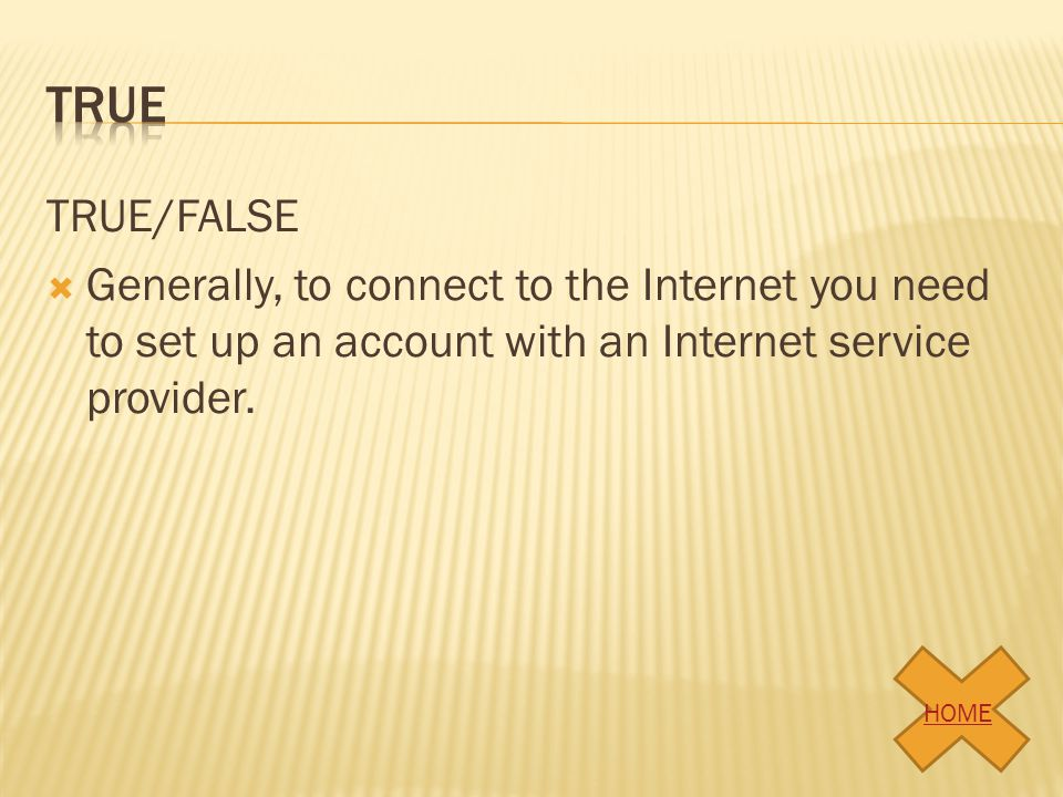 true TRUE/FALSE. Generally, to connect to the Internet you need to set up an account with an Internet service provider.