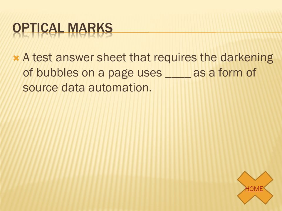 Optical marks A test answer sheet that requires the darkening of bubbles on a page uses ____ as a form of source data automation.