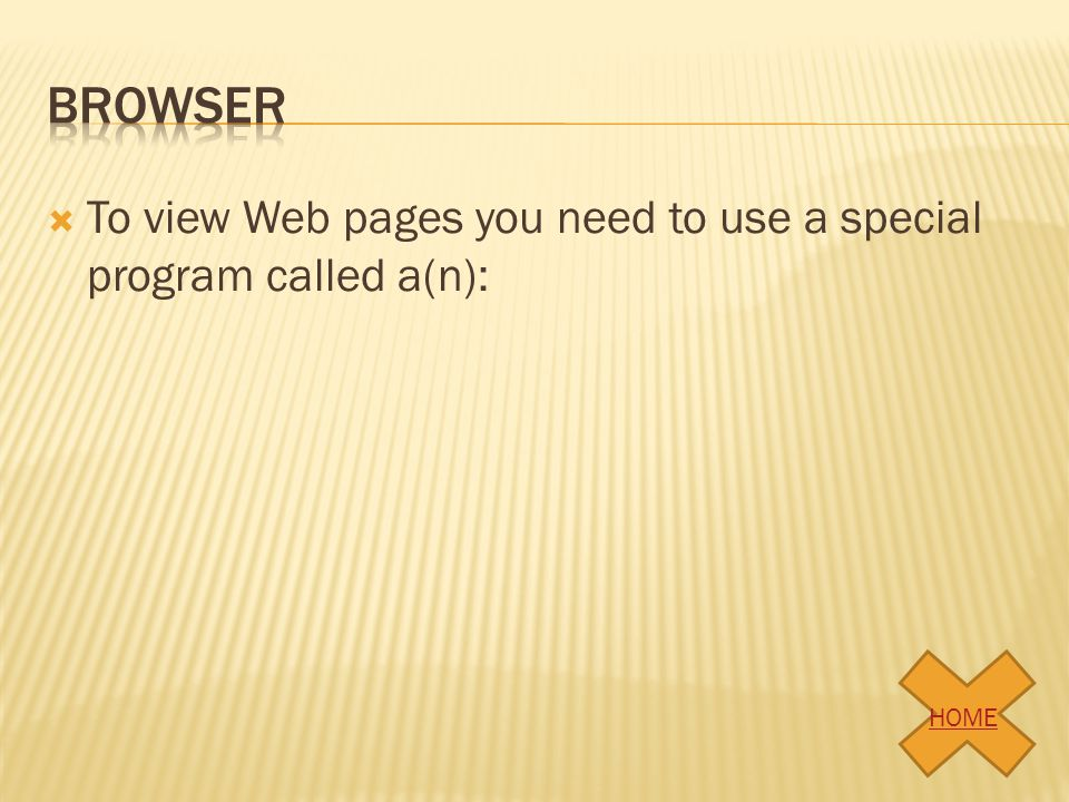 browser To view Web pages you need to use a special program called a(n): HOME