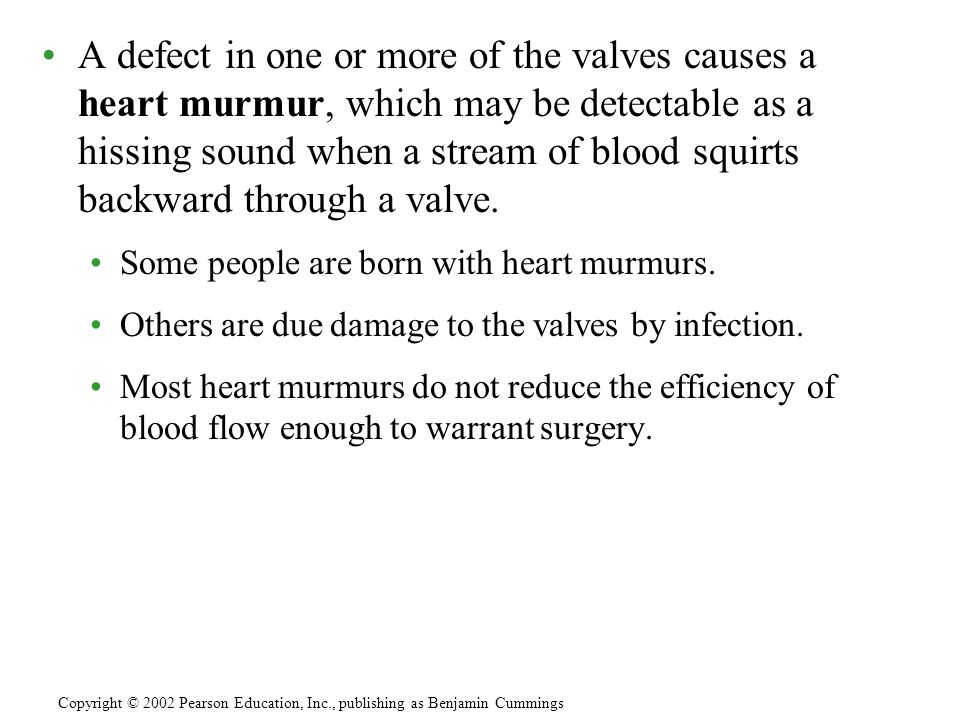 A defect in one or more of the valves causes a heart murmur, which may be detectable as a hissing sound when a stream of blood squirts backward through a valve.