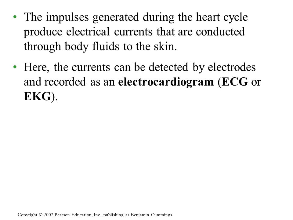 The impulses generated during the heart cycle produce electrical currents that are conducted through body fluids to the skin.