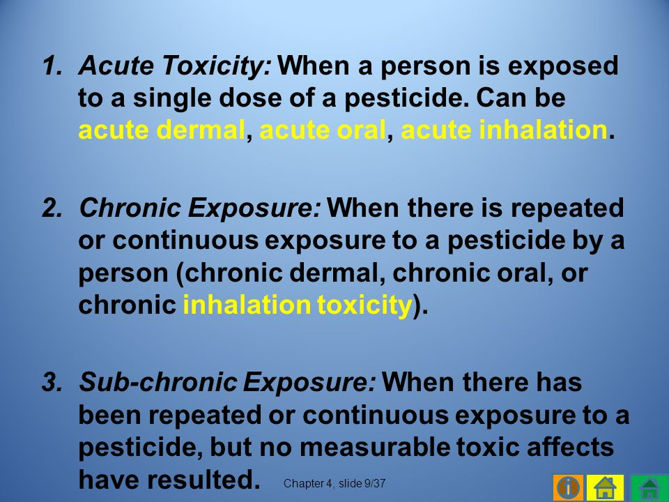 Acute Toxicity: When a person is exposed to a single dose of a pesticide. Can be acute dermal, acute oral, acute inhalation.