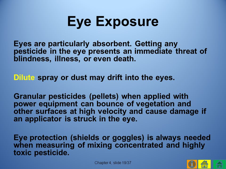 Eye Exposure Eyes are particularly absorbent. Getting any pesticide in the eye presents an immediate threat of blindness, illness, or even death.