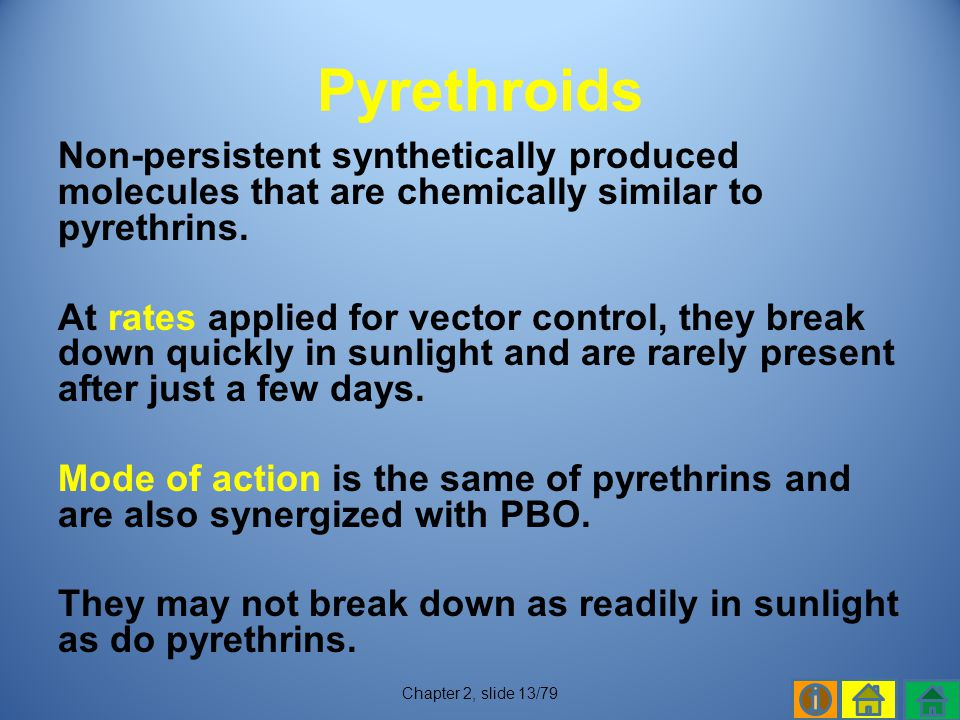 Pyrethroids Non-persistent synthetically produced molecules that are chemically similar to pyrethrins.