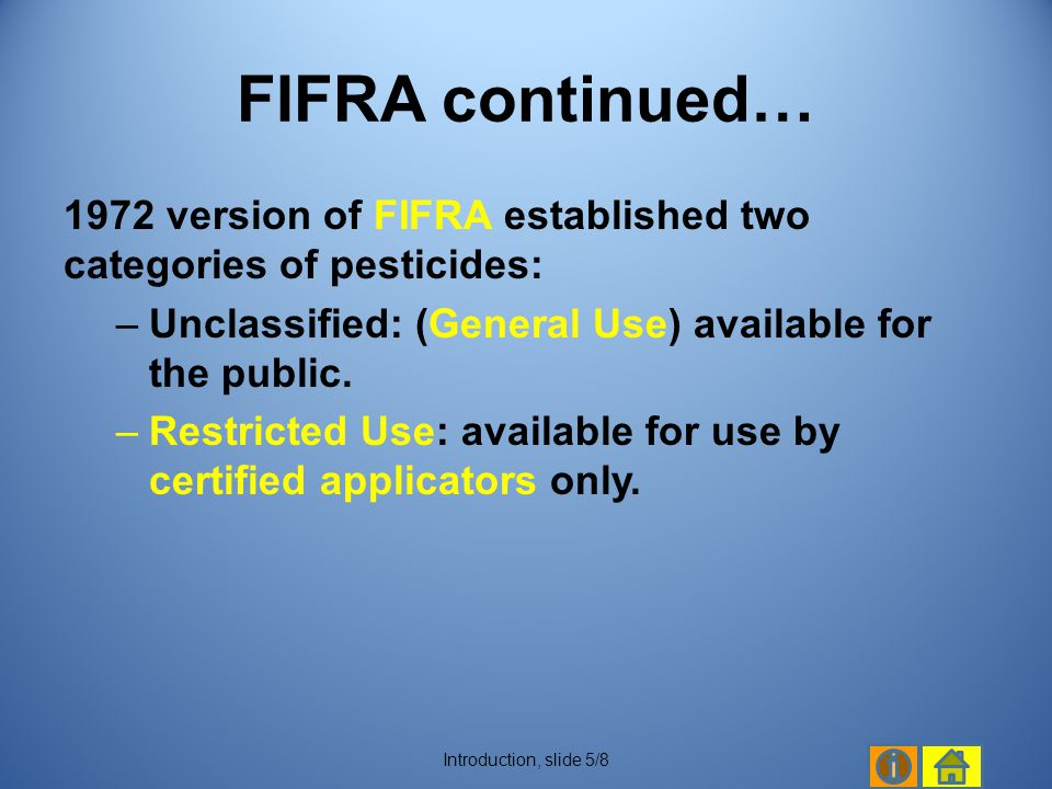 FIFRA continued… 1972 version of FIFRA established two categories of pesticides: Unclassified: (General Use) available for the public.