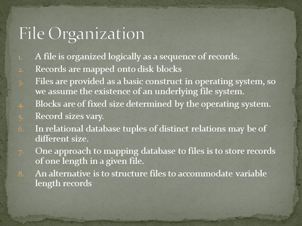 File Organization A file is organized logically as a sequence of records. Records are mapped onto disk blocks.