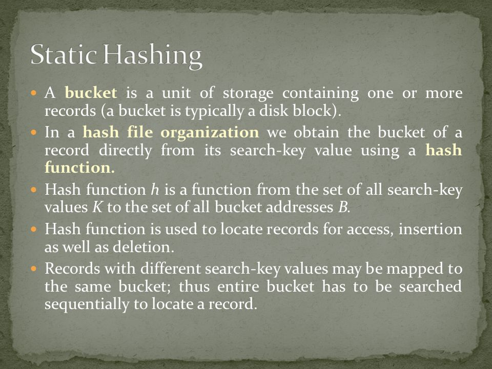 Static Hashing A bucket is a unit of storage containing one or more records (a bucket is typically a disk block).