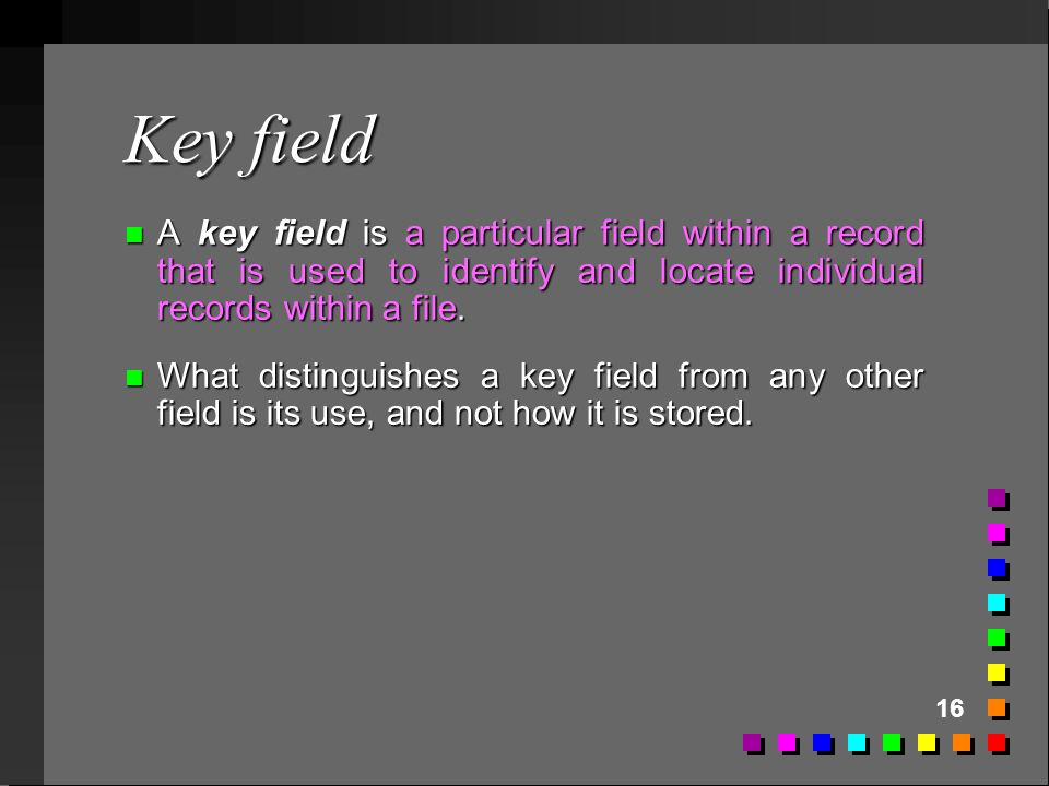 Key field A key field is a particular field within a record that is used to identify and locate individual records within a file.