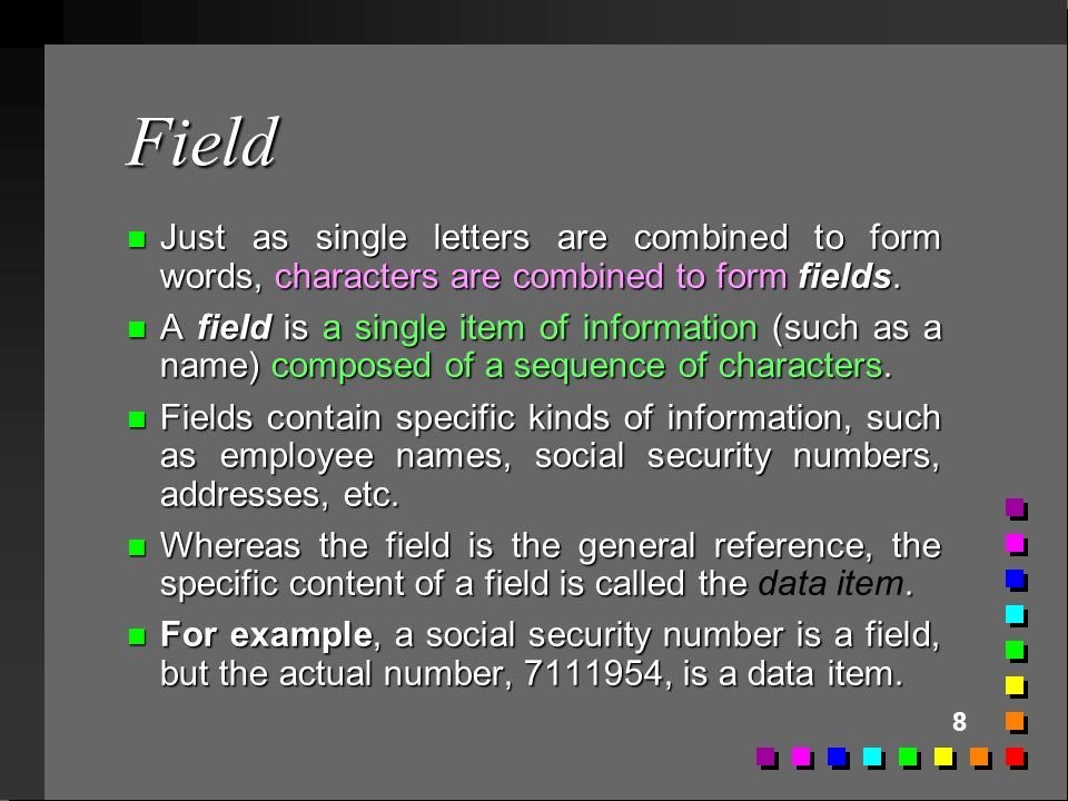 Field Just as single letters are combined to form words, characters are combined to form fields.