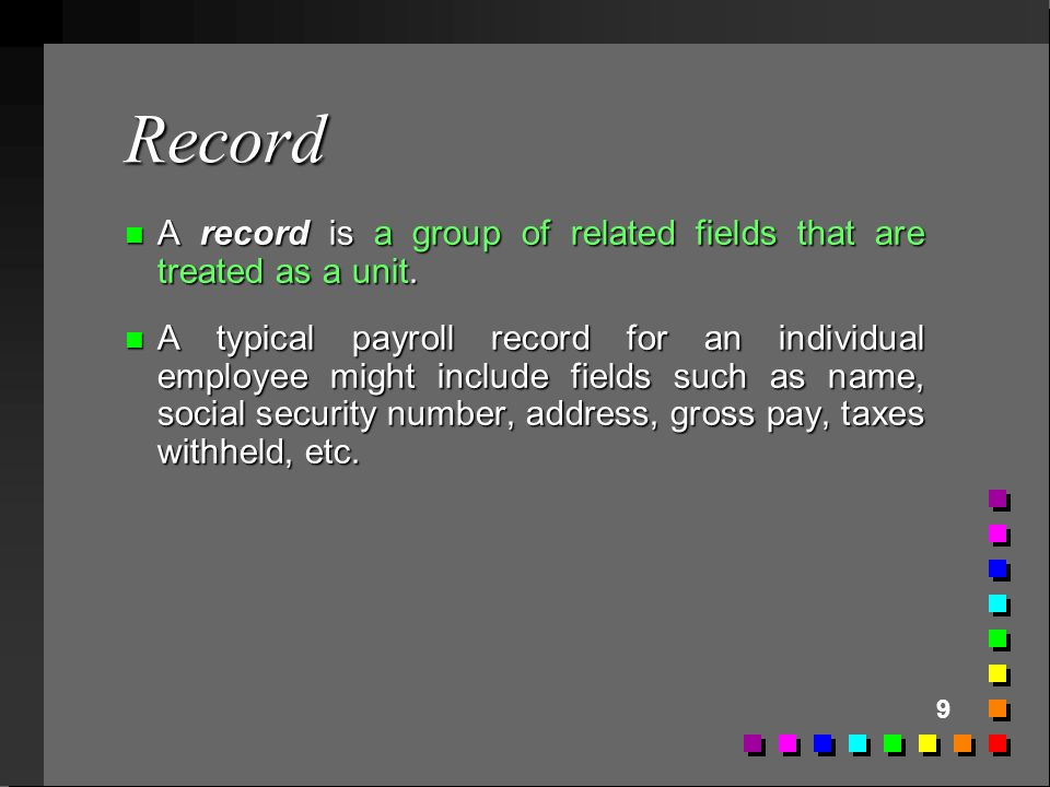 Record A record is a group of related fields that are treated as a unit.