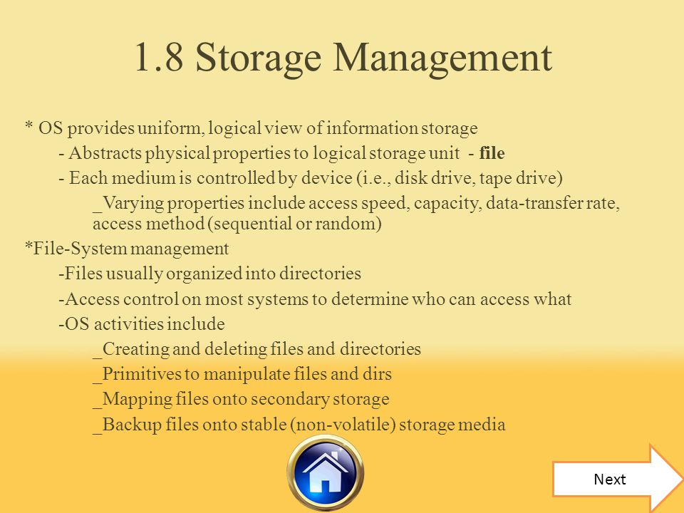 1.8 Storage Management * OS provides uniform, logical view of information storage. - Abstracts physical properties to logical storage unit - file.