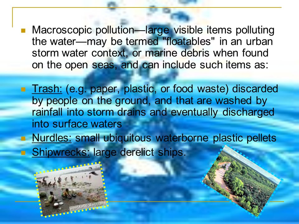 Macroscopic pollution—large visible items polluting the water—may be termed floatables in an urban storm water context, or marine debris when found on the open seas, and can include such items as:
