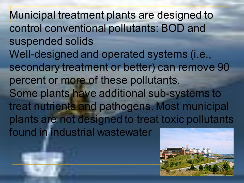 Municipal treatment plants are designed to control conventional pollutants: BOD and suspended solids