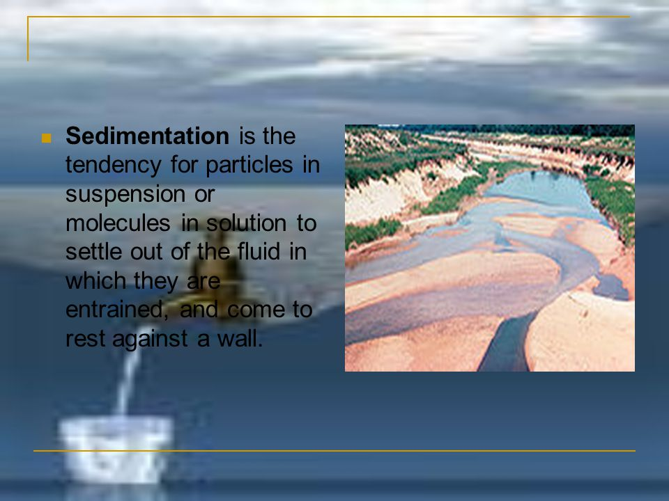 Sedimentation is the tendency for particles in suspension or molecules in solution to settle out of the fluid in which they are entrained, and come to rest against a wall.