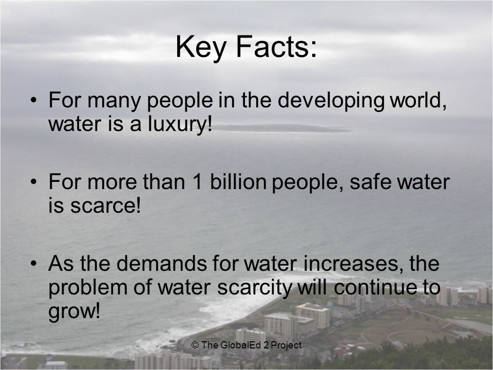 Key Facts: For many people in the developing world, water is a luxury!