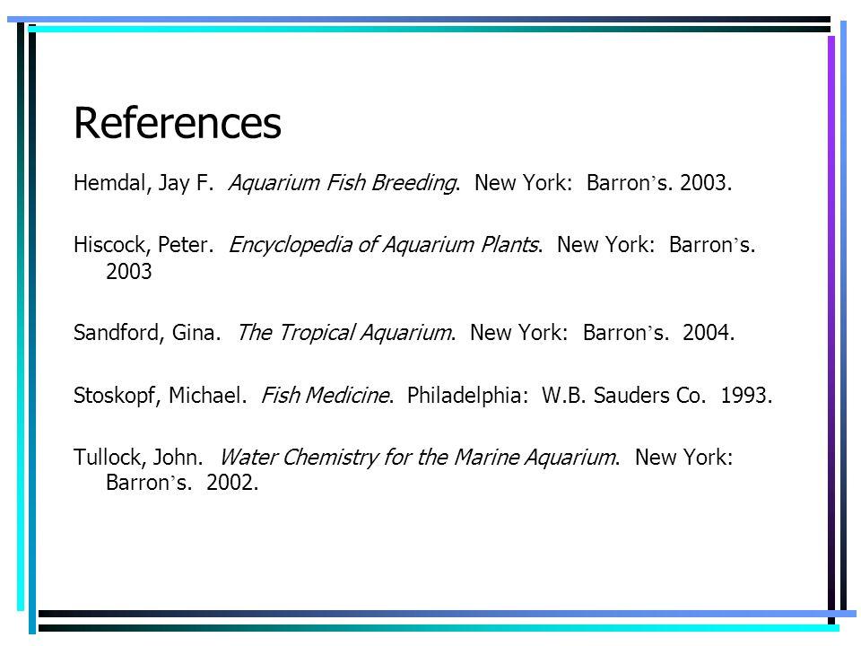 References Hemdal, Jay F. Aquarium Fish Breeding. New York: Barron's. 2003.