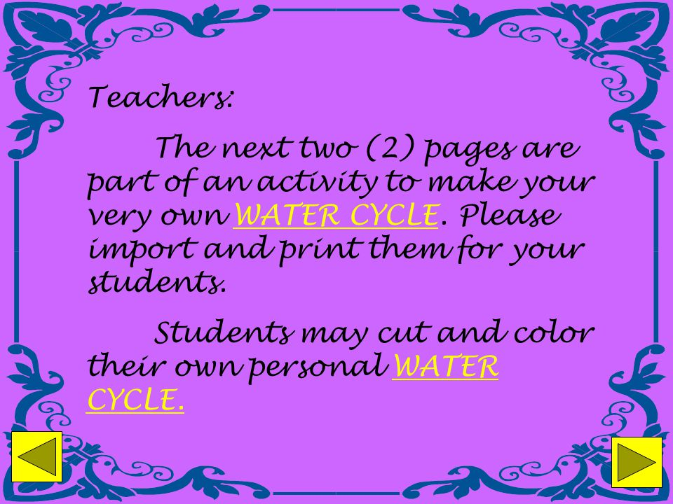 Teachers: The next two (2) pages are part of an activity to make your very own WATER CYCLE. Please import and print them for your students.