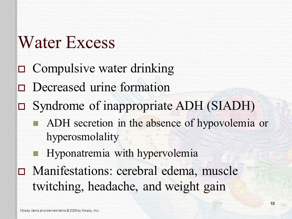 Water Excess Compulsive water drinking Decreased urine formation