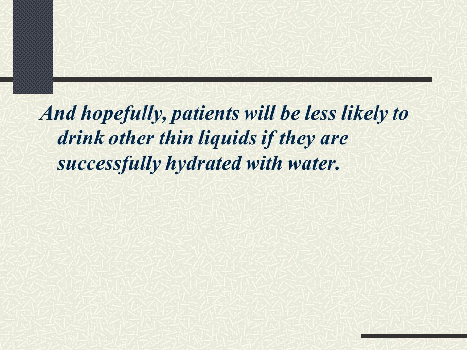 And hopefully, patients will be less likely to drink other thin liquids if they are successfully hydrated with water.