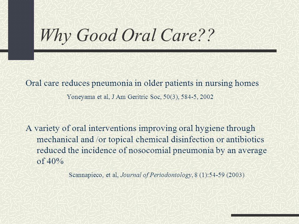 Why Good Oral Care Oral care reduces pneumonia in older patients in nursing homes. Yoneyama et al, J Am Geritric Soc, 50(3), 584-5, 2002.