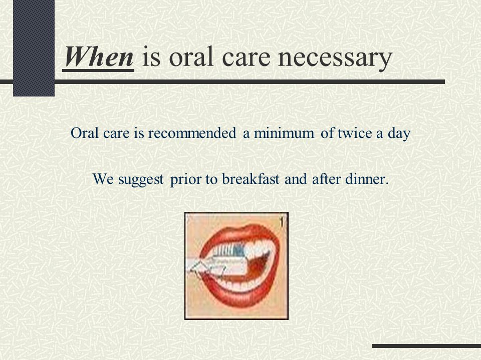 When is oral care necessary