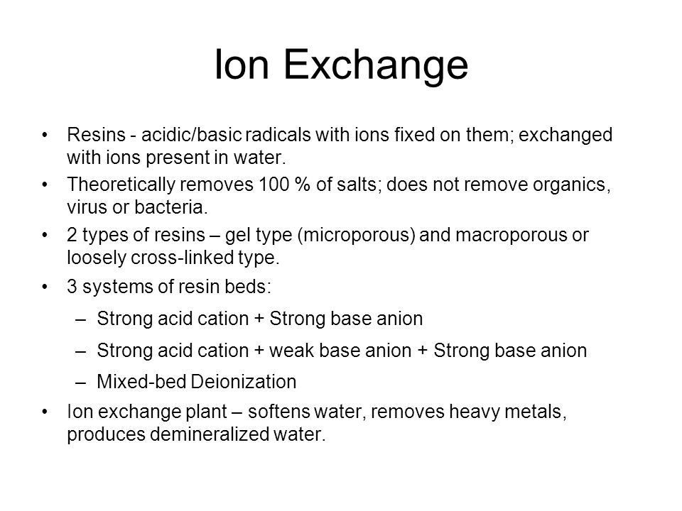 Ion Exchange Resins - acidic/basic radicals with ions fixed on them; exchanged with ions present in water.