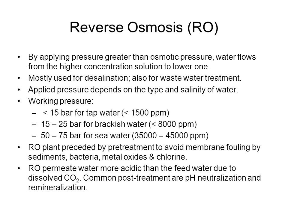 Reverse Osmosis (RO) By applying pressure greater than osmotic pressure, water flows from the higher concentration solution to lower one.