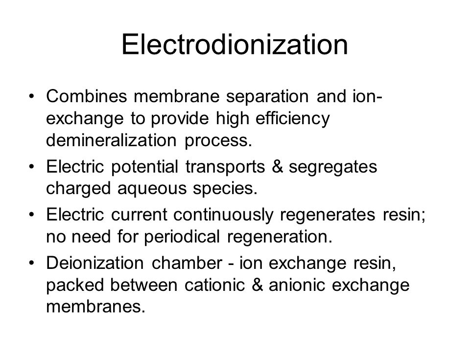 Electrodionization Combines membrane separation and ion-exchange to provide high efficiency demineralization process.
