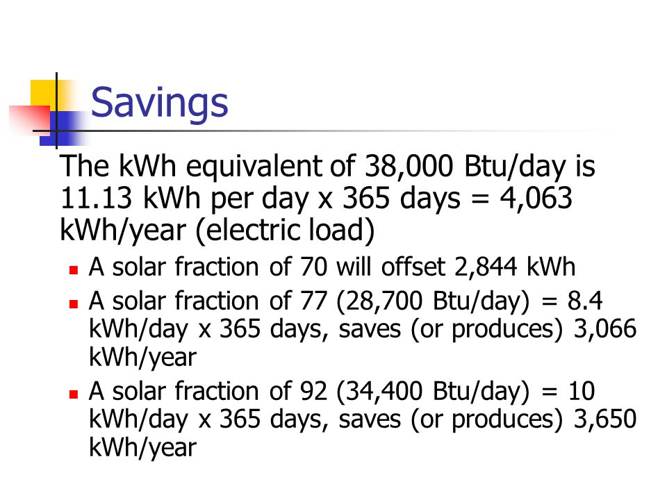 Savings The kWh equivalent of 38,000 Btu/day is 11.13 kWh per day x 365 days = 4,063 kWh/year (electric load)