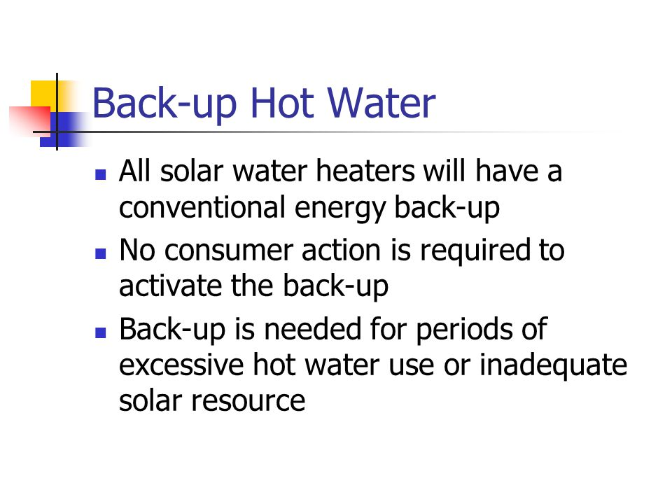 Back-up Hot Water All solar water heaters will have a conventional energy back-up. No consumer action is required to activate the back-up.