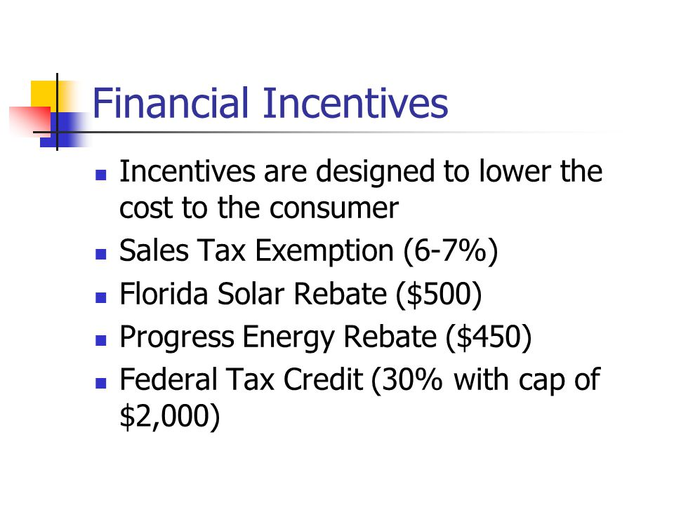Financial Incentives Incentives are designed to lower the cost to the consumer. Sales Tax Exemption (6-7%)