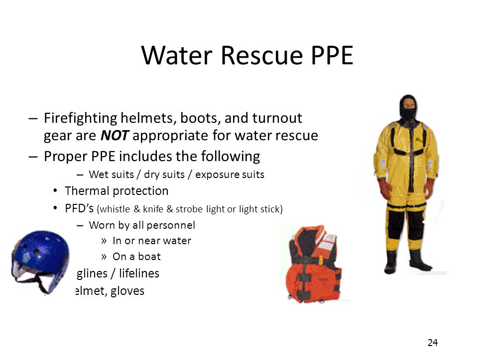 Water Rescue PPE Firefighting helmets, boots, and turnout gear are NOT appropriate for water rescue.
