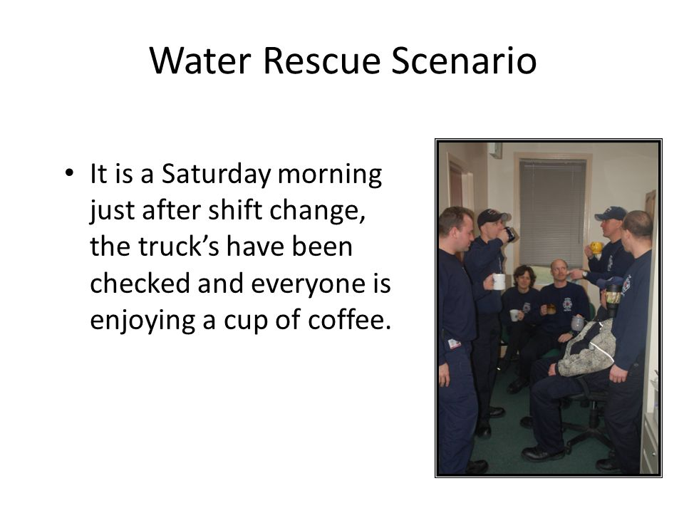 Water Rescue Scenario It is a Saturday morning just after shift change, the truck's have been checked and everyone is enjoying a cup of coffee.